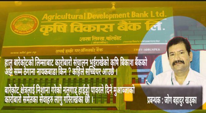बारेकोट गाउँँपालिकाको एक मात्र कृषि बिकाश बैंकको गतिविधि । ठेगाना कहिले सच्चिन्छ त आखिर ?